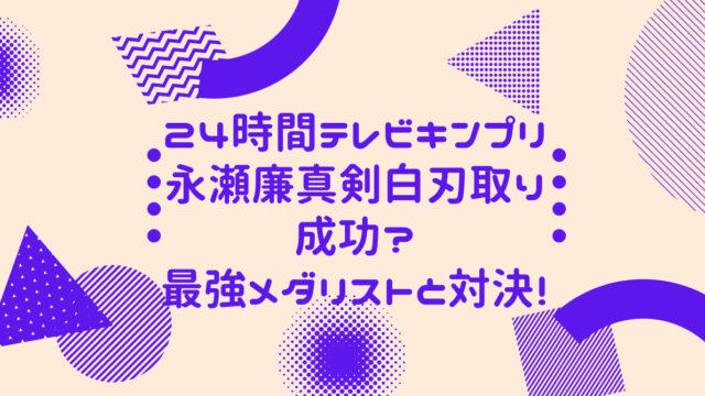 24時間テレビキンプリ永瀬廉真剣白刃取り成功?最強メダリストと対決!